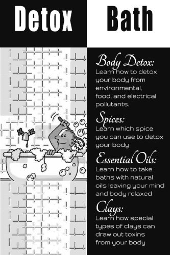 Detox Bath: Discover the Benefits of Adding Essential OIls, Herbs, And Spices To Your Bath To Cleanse Your Body and Mind While Enhancing Your Health (Detox Bath Book)
