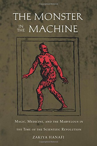 The Monster in the Machine : Magic, Medicine, and the Marvelous in the Time of the Scientific Revolution