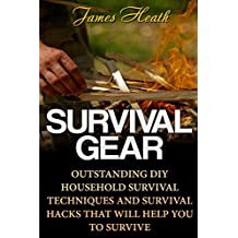 Survival Gear: Outstanding DIY Household Survival Techniques And Survival Hacks That Will Help You To Survive