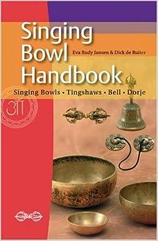 Singing Bowl Handbook: Singing Bowls - Tingshaws - Bell - Dorje by Jensen, Eva Rudy, De Ruiter, Dick (2011)