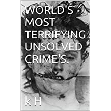 WORLD'S MOST TERRIFYING UNSOLVED CRIME'S. (WORLDS MOST Book 1)