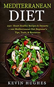 Mediterranean Diet: 250+ Heart Healthy Recipes & Desserts + 100 Mediterranean Diet Beginner's Tips, Tools, & Resources. (Mediterranean Diet Cookbook, Lose Weight, Slow Aging, Fight Disease & Burn Fat
