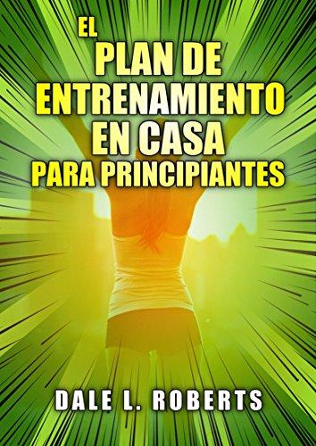 El plan de entrenamiento en casa para principiantes (Spanish Edition)