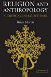 Religion and Anthropology : A Critical Introduction, Morris, Brian, 0521617790