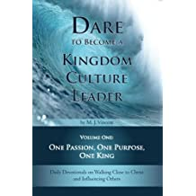 Dare to Become a Kingdom Culture Leader (Volume 1): One Passion, One Purpose, One King: Daily Devotionals on Walking...