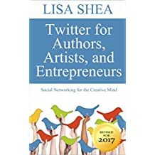 Twitter for Authors Artists and Entrepreneurs: Social Networking for the Creative Mind (Social Media Author Essentials Series Book 1)