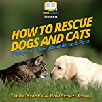 How to Rescue Dogs and Cats: 7 Ways to Save Abandoned Pets | HowExpert Press,Linda Brooks