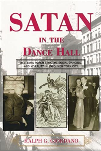 John Roach Straton Satan in the Dance Hall: Rev Social Dancing and Morality in 1920s New York City