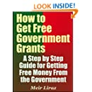 How to Get Free Government Grants - A Step by Step Guide for Getting Free Money From the Government
