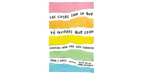Amazon.com: Las cosas son lo que tú quieres que sean: Consejos para una vida creativa (Spanish Edition) eBook: Adam J. Kurtz: Kindle Store