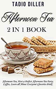 Afternoon Tea: 2 in 1 Book: Afternoon Tea: Host a Perfect Afternoon Tea Party. Coffe: Learn all About Everyone's favorite drink! (World's Best Drinks Book 4) by [Diller, Tadio]