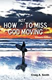 How Not to Miss God Moving, Craig A. Smith, 0975513575