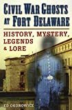 Civil War Ghosts at Fort Delaware: History, Mystery, Legends, and Lore