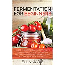 FERMENTING: Fermentation For Beginners: 30+ Healthy Fermented Food Recipes Full of Probiotics, Enzymes, Vitamins and Minerals, for a Longer and Healthier ... Fermentation, Fermented Food Recipes)