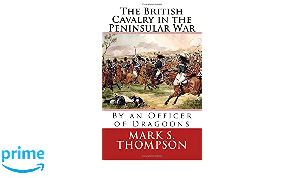 The British Cavalry in the Peninsular War: Dr Mark S Thompson