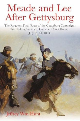 Meade and Lee After Gettysburg: The Forgotten Final Stage of the Gettysburg Campaign, from Falling Waters to Culpeper Court House, July 14–31, 1863