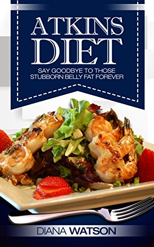 Atkins Diet: Say Goodbye to those stubborn Belly Fat Forever (3 Manuscript Bundle: Atkins Diet + Paleo Diet + Air Fyer Cookbook) by Diana Watson