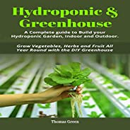 Hydroponic & Greenhouse: A Complete Guide to Build Your Hydroponic Garden, Indoor and Outdoor. Grow Vegeta