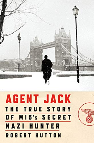 Agent Jack: The True Story of MI5's Secret Nazi Hunter by [Hutton, Robert]