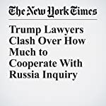 Trump Lawyers Clash Over How Much to Cooperate With Russia Inquiry | Peter Baker,Kenneth P. Vogel
