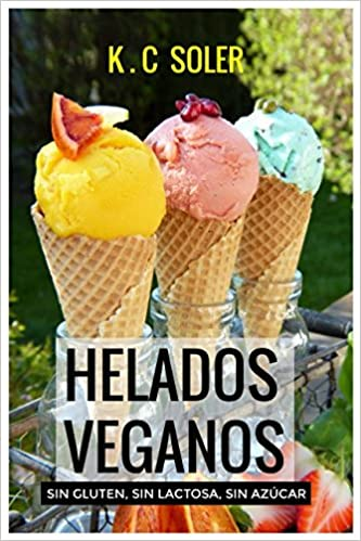 Helados Veganos Sin Gluten, Sin Azúcar, Sin Lactosa : Recetas fáciles y económicas: Amazon.es: K.C Soler: Libros