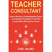 Teacher Consultant: How to Become a Knowledgeable Expert & Consultant That Makes a Full-Time Income While Working from Home