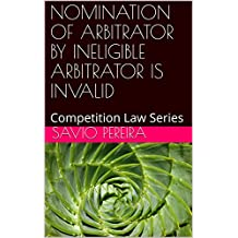 NOMINATION OF ARBITRATOR BY INELIGIBLE ARBITRATOR IS INVALID: Competition Law Series