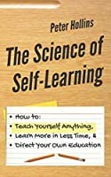 The Science of Self-Learning: How to Teach Yourself Anything, Learn More in Less Time, and Direct Your Own Education