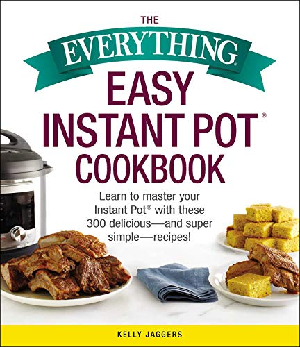 The Everything Easy Instant Pot® Cookbook: Learn to Master Your Instant Pot® with These 300 Delicious--and Super Simple--Recipes! by Kelly Jaggers