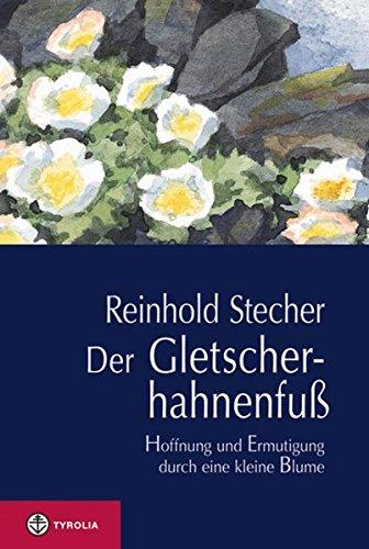 Der Gletscherhahnenfuß: Hoffnung und Ermutigung durch eine kleine Blume. Mit Aquarellen des Autors und einer Würdigung von Reinhold Stecher durch Bischof Manfred Scheuer