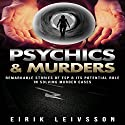 Psychics & Murders: Remarkable Stories of ESP & Its Potential Role in Solving Murder Cases Audiobook by Eirik Leivsson Narrated by Leon Nixon