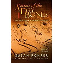 Secrets of the Dry Bones: Ezekiel 37:1-14 - The Mystery of a Prophet's Vision (Illuminated Bible Study Guides Series Book 4)