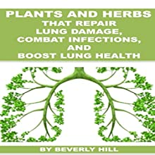 Plants and Herbs That Repair Lung Damage, Combat Infections, and Boost Lung Health Audiobook by Beverly Hill Narrated by Wayne F. Perkins