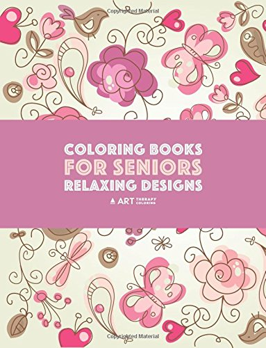 Coloring Books for Seniors: Relaxing Designs: Zendoodle Birds, Butterflies, Flowers, Hearts & Mandalas; Stress Relieving Patterns; Art Therapy & Meditation Practice For Relaxation