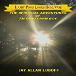 Harry Pond Looks Homeward: The Spiritual Adventures of an Ohio Farm Boy | Jay Allan Luboff
