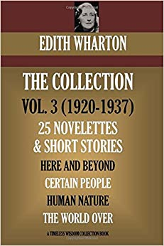 Edith Wharton Volume III. 25 Novelettes and Short Stories. Here And Beyond: Certain People: Human Nature: The World Over (Timeless Wisdom Collection)