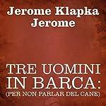 Tre uomini in barca [Three Men in a Boat]: (per non parlar del cane) | Jerome Klapka Jerome