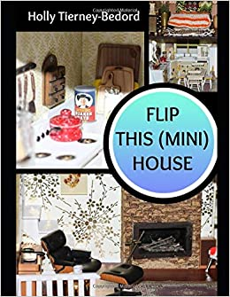 Flip This (Mini) House: The Book: Turning a flea market dollhouse