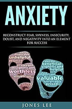 Anxiety: Reconstruct Fear, Shyness, Insecurity, Doubt, and Negativity into an Element of Success (Self Help, Social Anxiety, Anxiety Relief, Panic)