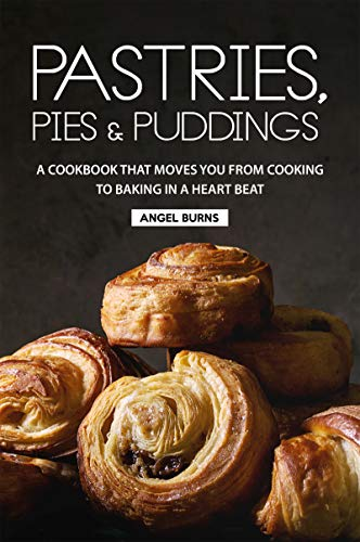 Pastries, Pies and Puddings: A Cookbook that Moves You from Cooking to Baking in a Heart Beat by Angel Burns