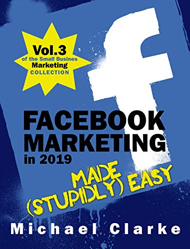 Facebook Marketing in 2019 Made (Stupidly) Easy | How to Achieve Facebook Business Awesomeness: (Vol.3 of the Small Business Marketing Collection) (Punk Rock Marketing Collection)