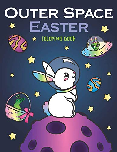 Outer Space Easter Coloring Book: of Animal Astronauts, Egg Galaxy Planets, UFO Space Ships and Easter Bunny Aliens -