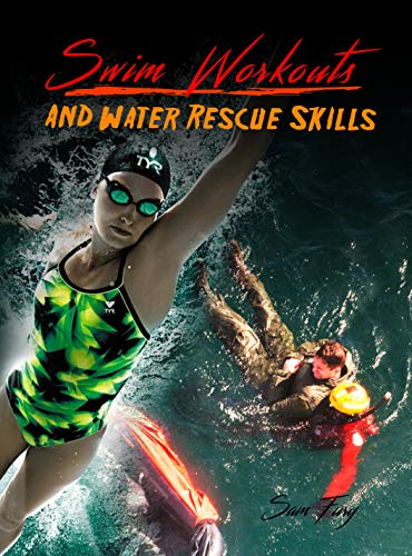Swim Workouts and Water Rescue Skills: Techniques to Swim Faster, Longer, and Safer (Escape, Evasion, and Survival Book 6) by [Fury, Sam]