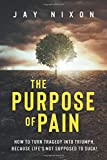 The Purpose of Pain: How to Turn Tragedy into Triumph, Because Life's Not Supposed to Suck!