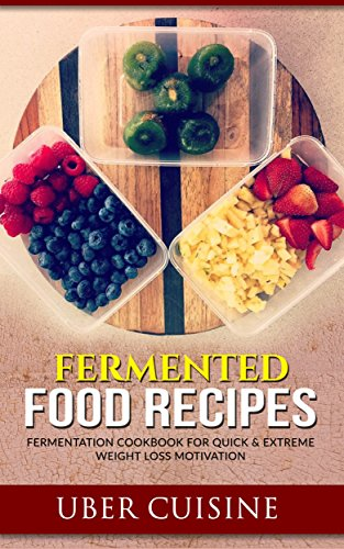 Fermented Food Recipes: 35+ Recipe Fermentation Cookbook for Quick & Extreme Weight Loss Motivation (Berries, Kraut, Sour Pickles, Beets, Chutney, Salsa, ... Mayonnaise Recipe, Chicken Salad Recipes) by [Cuisine, Uber]