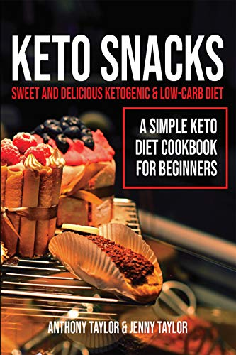 Keto Snacks: Sweet and Delicious Ketogenic & Low-Carb Diet - A Simple Keto Diet Cookbook for Beginners by Anthony Taylor, Jenny Taylor
