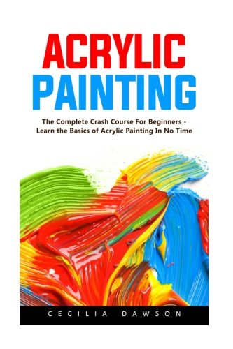Acrylic Painting: The Complete Crash Course For Beginners - Learn the Basics of Acrylic Painting In No Time!