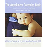 The Attachment Parenting Book : A Commonsense Guide to Understanding and Nurt...