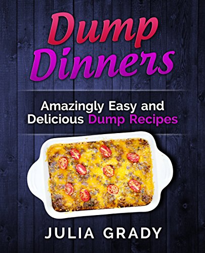 Dump Dinners: Amazingly Easy and Delicious Dump Recipes (Dump Dinners Cookbook Book 1) by Julia Grady