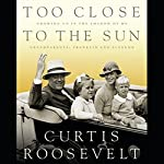 Too Close to the Sun: Growing Up In the Shadow of My Grandparents, Franklin and Eleanor | Curtis Roosevelt